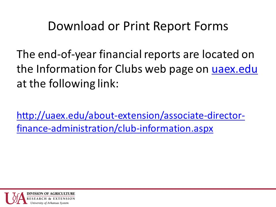 Download or Print Report Forms The end-of-year financial reports are located on the Information for Clubs web page on uaex.edu at the following link:uaex.edu   finance-administration/club-information.aspx