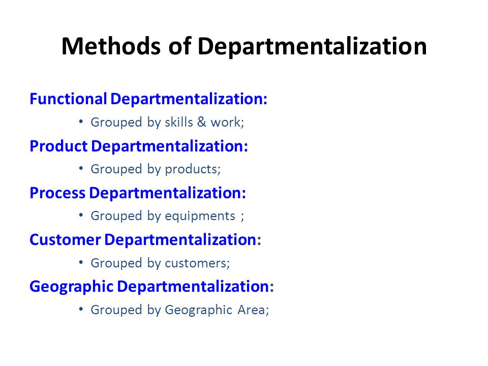 Methods of Departmentalization Functional Departmentalization: Grouped by skills & work; Product Departmentalization: Grouped by products; Process Departmentalization: Grouped by equipments ; Customer Departmentalization: Grouped by customers; Geographic Departmentalization: Grouped by Geographic Area;