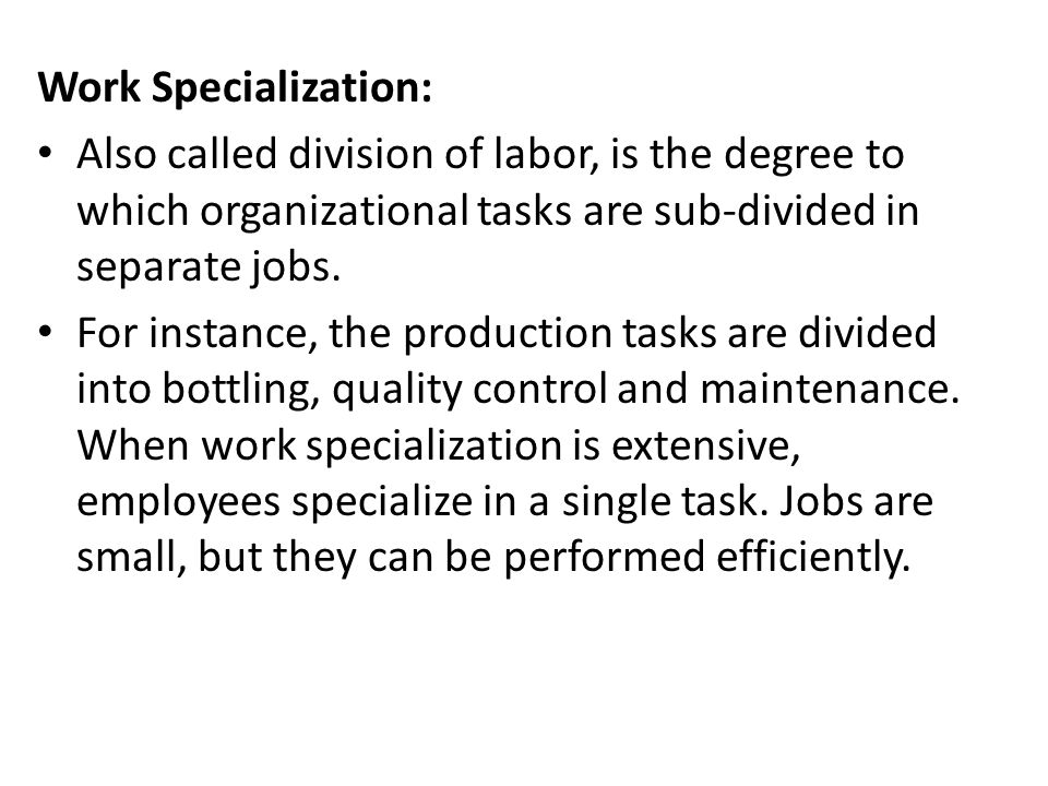 Work Specialization: Also called division of labor, is the degree to which organizational tasks are sub-divided in separate jobs.