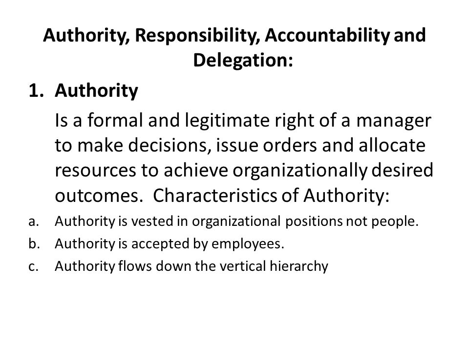 Authority, Responsibility, Accountability and Delegation: 1.Authority Is a formal and legitimate right of a manager to make decisions, issue orders and allocate resources to achieve organizationally desired outcomes.