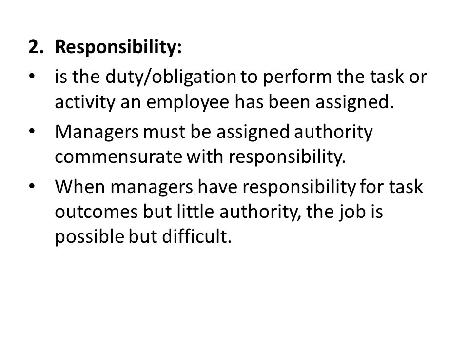 2.Responsibility: is the duty/obligation to perform the task or activity an employee has been assigned.