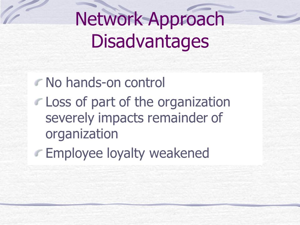 Network Approach Disadvantages No hands-on control Loss of part of the organization severely impacts remainder of organization Employee loyalty weaken