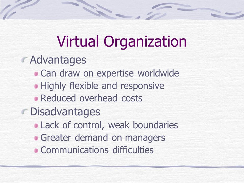 Virtual Organization Advantages Can draw on expertise worldwide Highly flexible and responsive Reduced overhead costs Disadvantages Lack of control, w