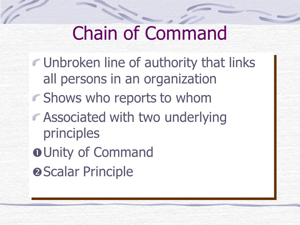 Chain of Command Unbroken line of authority that links all persons in an organization Shows who reports to whom Associated with two underlying princip