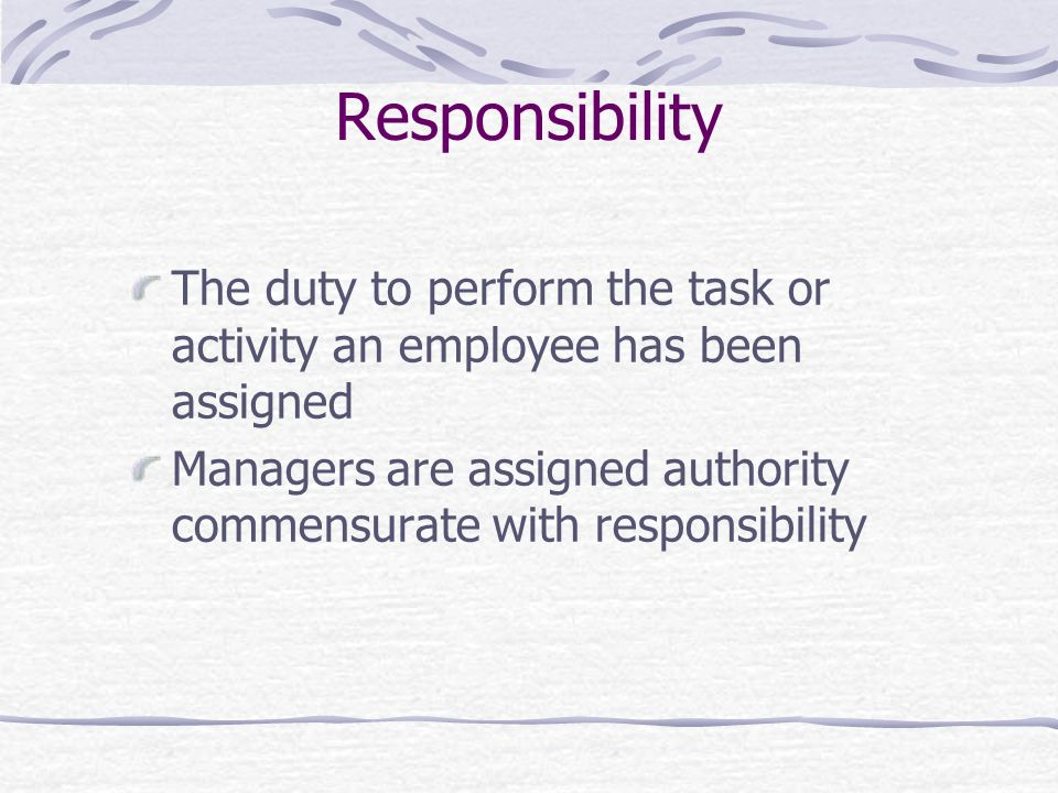 Responsibility The duty to perform the task or activity an employee has been assigned Managers are assigned authority commensurate with responsibility