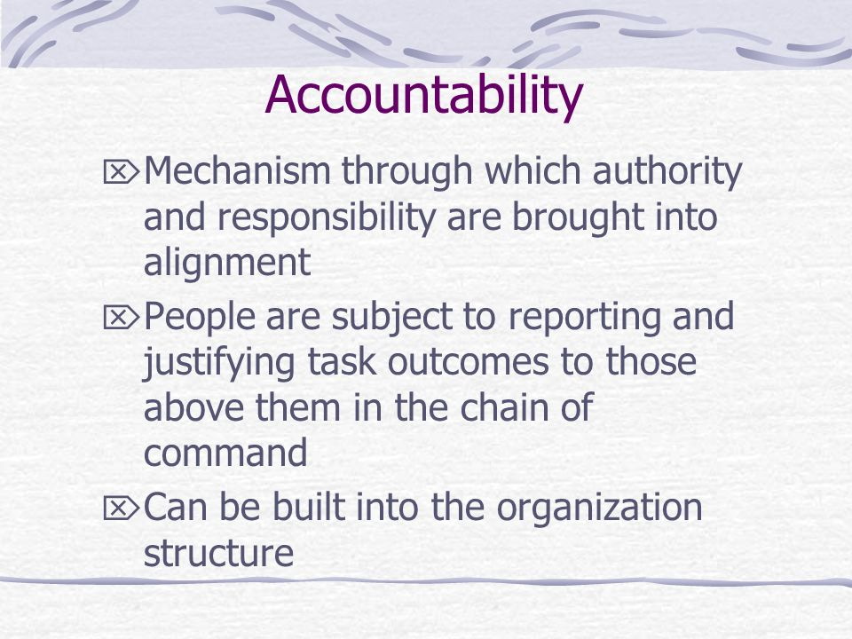 Accountability  Mechanism through which authority and responsibility are brought into alignment  People are subject to reporting and justifying task