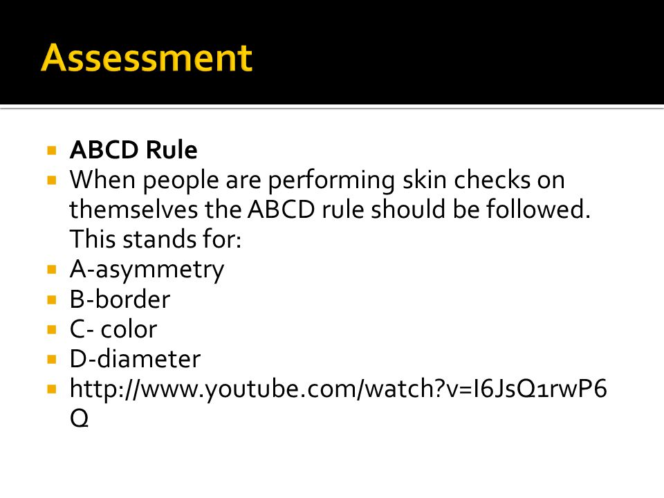  ABCD Rule  When people are performing skin checks on themselves the ABCD rule should be followed.