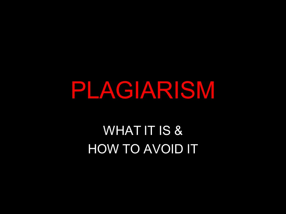 PLAGIARISM WHAT IT IS & HOW TO AVOID IT