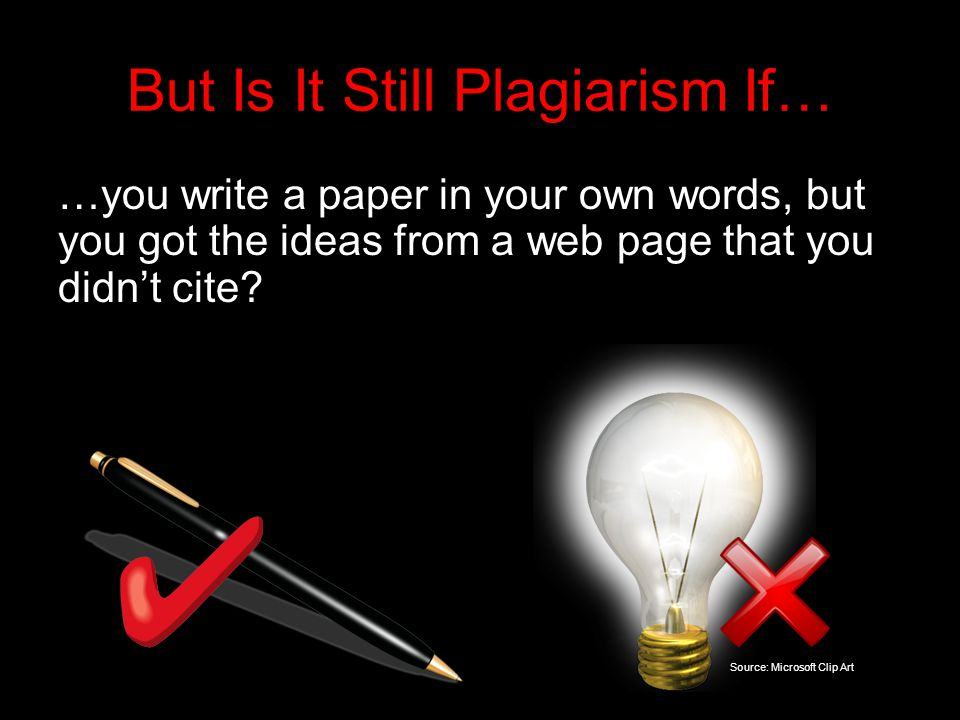 But Is It Still Plagiarism If… …you write a paper in your own words, but you got the ideas from a web page that you didn't cite.