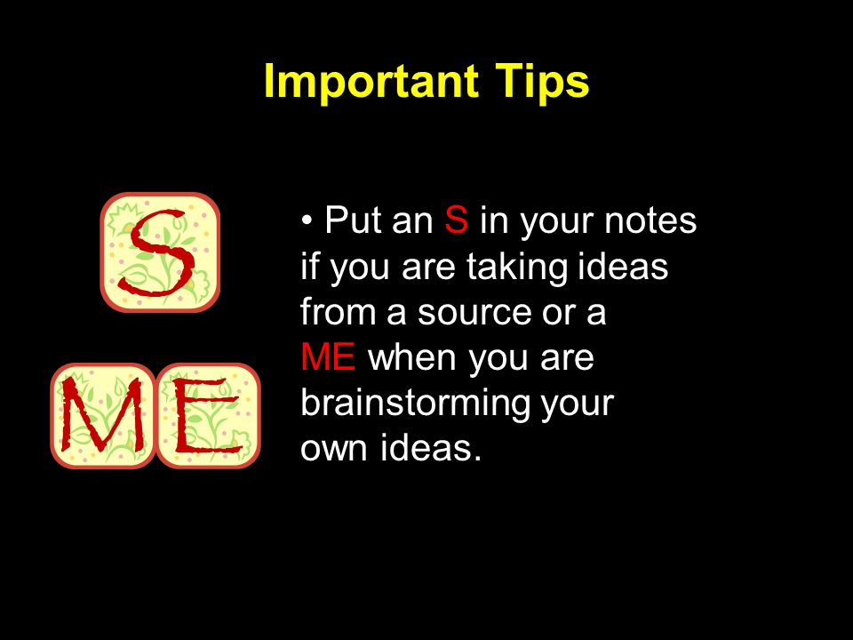 Important Tips Put an S in your notes if you are taking ideas from a source or a ME when you are brainstorming your own ideas.