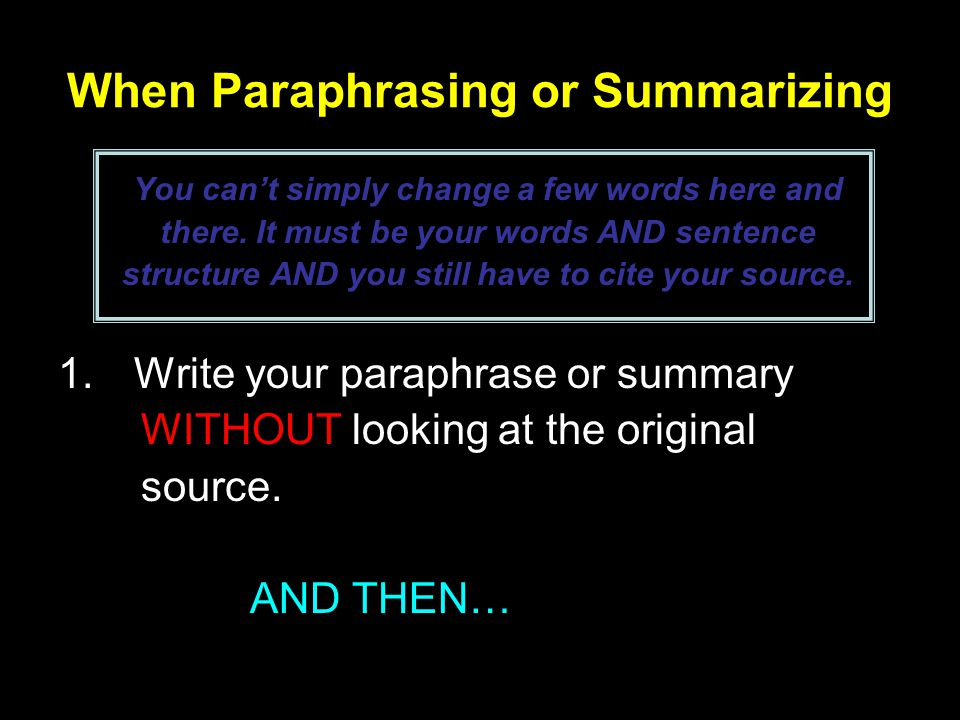 When Paraphrasing or Summarizing You can't simply change a few words here and there.