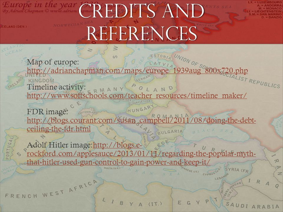 Credits and references Map of europe: http://adrianchapman.com/maps/europe_1939aug_800x720.php http://adrianchapman.com/maps/europe_1939aug_800x720.php Timeline activity: http://www.softschools.com/teacher_resources/timeline_maker/ http://www.softschools.com/teacher_resources/timeline_maker/ FDR image: http://blogs.courant.com/susan_campbell/2011/08/doing-the-debt- ceiling-the-fdr.html http://blogs.courant.com/susan_campbell/2011/08/doing-the-debt- ceiling-the-fdr.html Adolf Hitler image:http://blogs.e- rockford.com/applesauce/2013/01/11/regarding-the-popular-myth- that-hitler-used-gun-control-to-gain-power-and-keep-it/http://blogs.e- rockford.com/applesauce/2013/01/11/regarding-the-popular-myth- that-hitler-used-gun-control-to-gain-power-and-keep-it/