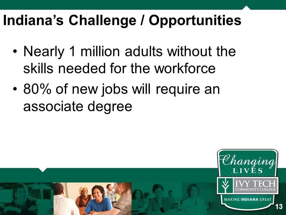 Indiana's Challenge / Opportunities Nearly 1 million adults without the skills needed for the workforce 80% of new jobs will require an associate degree 13