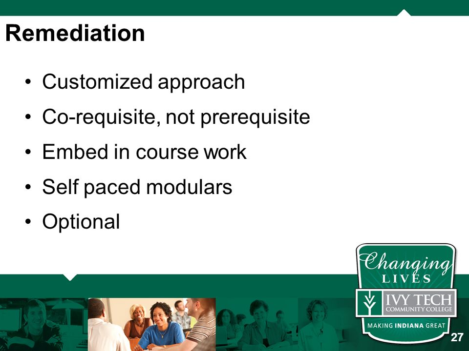 Customized approach Co-requisite, not prerequisite Embed in course work Self paced modulars Optional Remediation 27