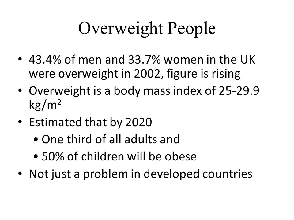 Overweight People 43.4% of men and 33.7% women in the UK were overweight in 2002, figure is rising Overweight is a body mass index of kg/m 2 Estimated that by 2020 One third of all adults and 50% of children will be obese Not just a problem in developed countries