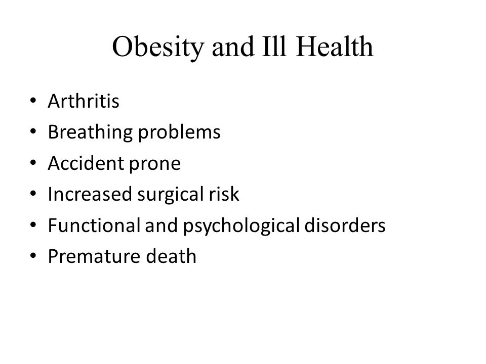 Obesity and Ill Health Arthritis Breathing problems Accident prone Increased surgical risk Functional and psychological disorders Premature death