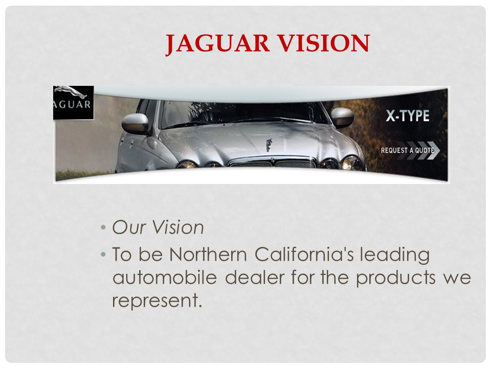 JAGUAR VISION Our Vision To be Northern California s leading automobile dealer for the products we represent.