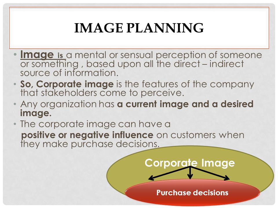 IMAGE PLANNING Image is a mental or sensual perception of someone or something, based upon all the direct – indirect source of information.