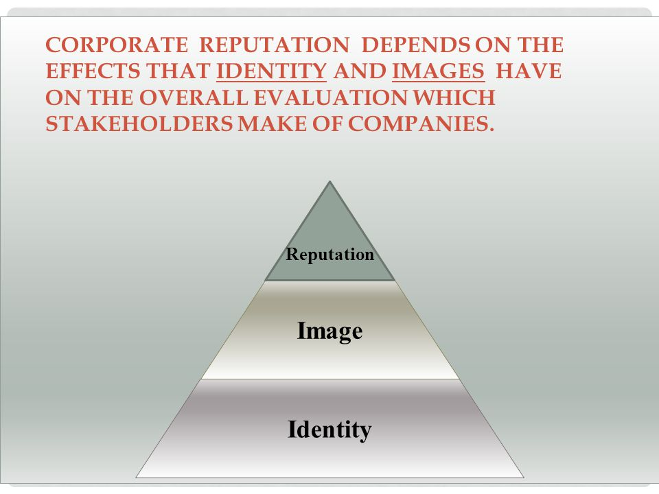 Identity Image Reputation CORPORATE REPUTATION DEPENDS ON THE EFFECTS THAT IDENTITY AND IMAGES HAVE ON THE OVERALL EVALUATION WHICH STAKEHOLDERS MAKE OF COMPANIES.
