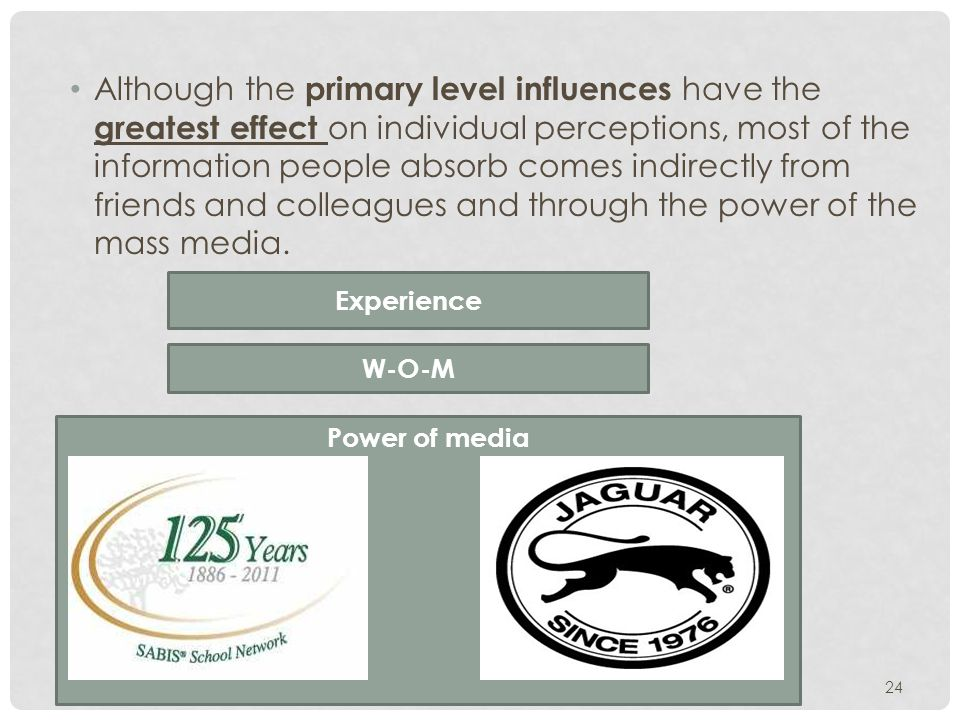 Power of media 24 Although the primary level influences have the greatest effect on individual perceptions, most of the information people absorb comes indirectly from friends and colleagues and through the power of the mass media.