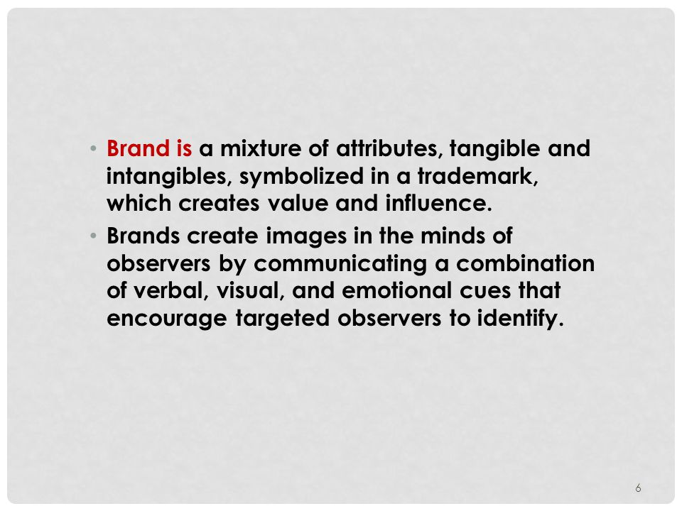6 Brand is a mixture of attributes, tangible and intangibles, symbolized in a trademark, which creates value and influence.