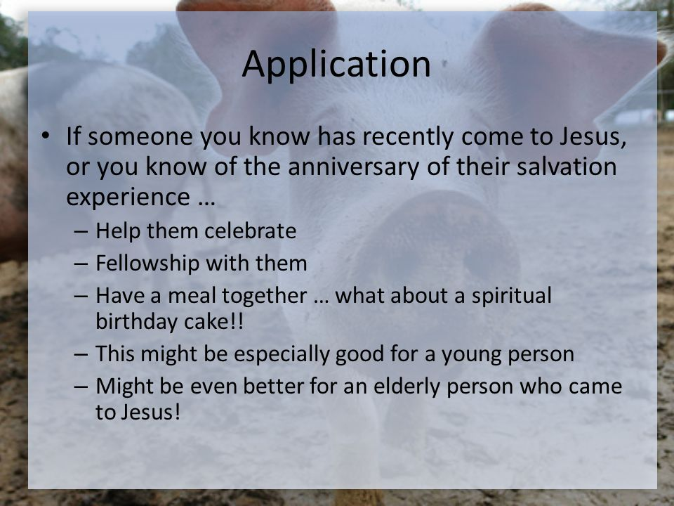 Application If someone you know has recently come to Jesus, or you know of the anniversary of their salvation experience … – Help them celebrate – Fellowship with them – Have a meal together … what about a spiritual birthday cake!.