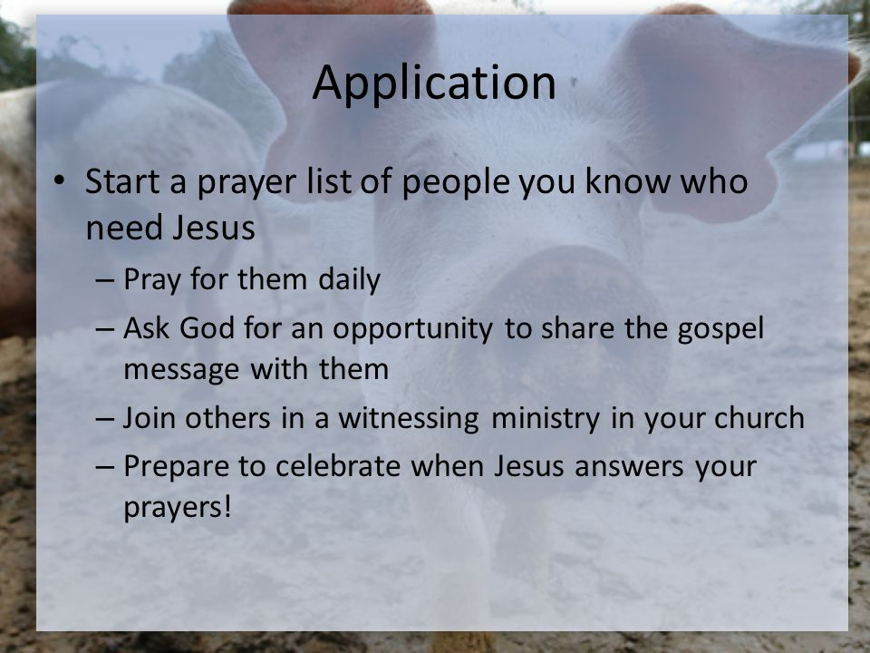 Application Start a prayer list of people you know who need Jesus – Pray for them daily – Ask God for an opportunity to share the gospel message with them – Join others in a witnessing ministry in your church – Prepare to celebrate when Jesus answers your prayers!