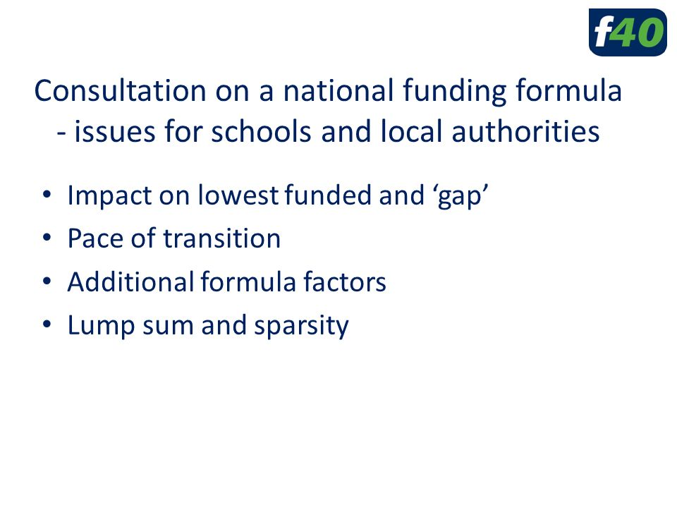 Consultation on a national funding formula - issues for schools and local authorities Impact on lowest funded and 'gap' Pace of transition Additional formula factors Lump sum and sparsity