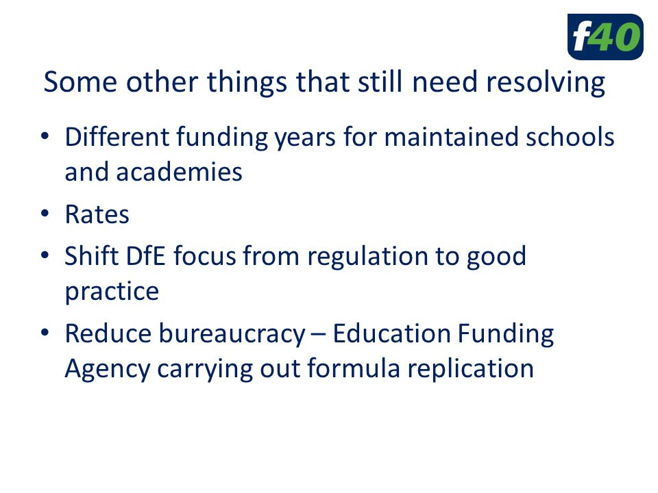 Some other things that still need resolving Different funding years for maintained schools and academies Rates Shift DfE focus from regulation to good practice Reduce bureaucracy – Education Funding Agency carrying out formula replication
