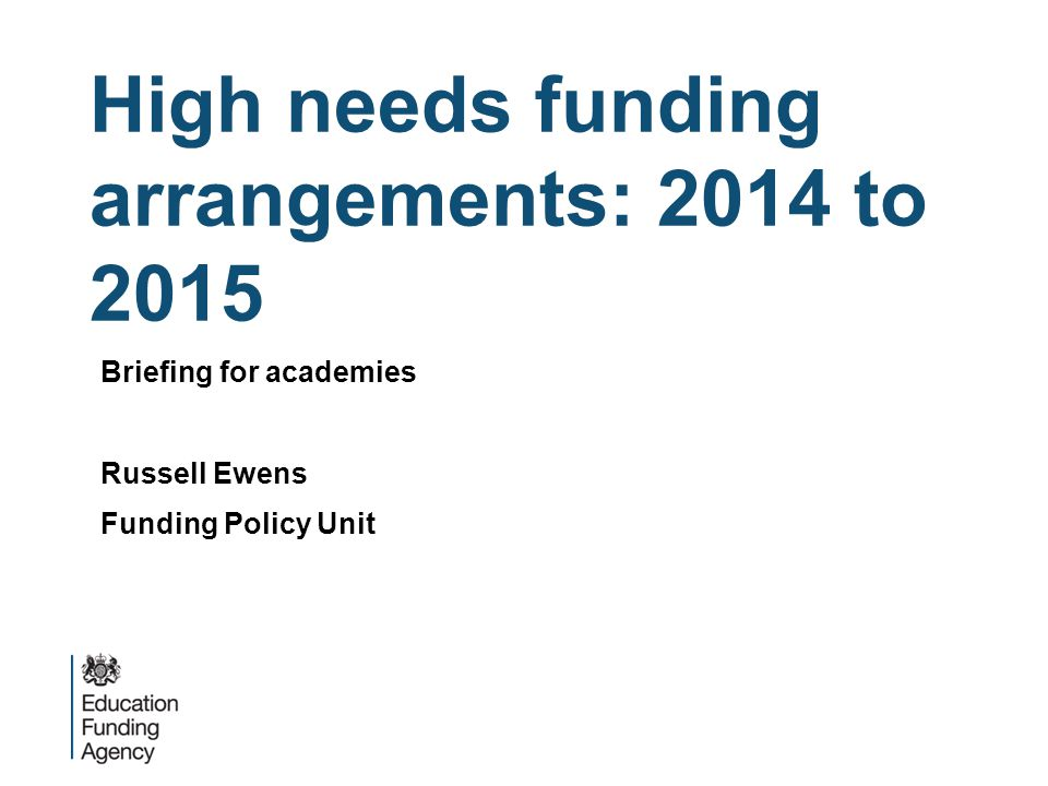 High needs funding arrangements: 2014 to 2015 Briefing for academies Russell Ewens Funding Policy Unit