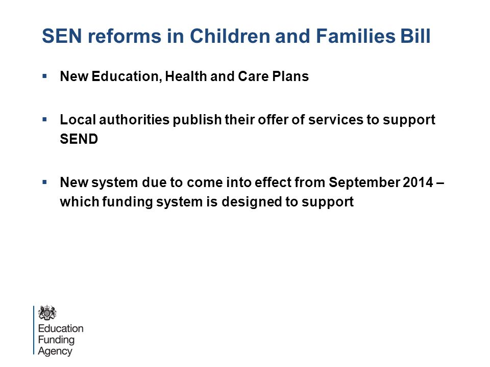 SEN reforms in Children and Families Bill  New Education, Health and Care Plans  Local authorities publish their offer of services to support SEND  New system due to come into effect from September 2014 – which funding system is designed to support
