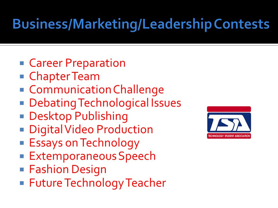  Career Preparation  Chapter Team  Communication Challenge  Debating Technological Issues  Desktop Publishing  Digital Video Production  Essays on Technology  Extemporaneous Speech  Fashion Design  Future Technology Teacher