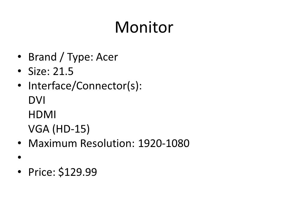 Monitor Brand / Type: Acer Size: 21.5 Interface/Connector(s): DVI HDMI VGA (HD-15) Maximum Resolution: Price: $129.99