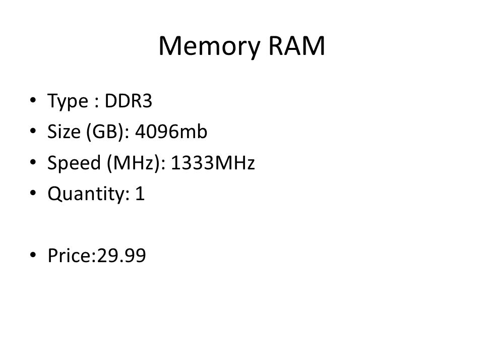Memory RAM Type : DDR3 Size (GB): 4096mb Speed (MHz): 1333MHz Quantity: 1 Price:29.99
