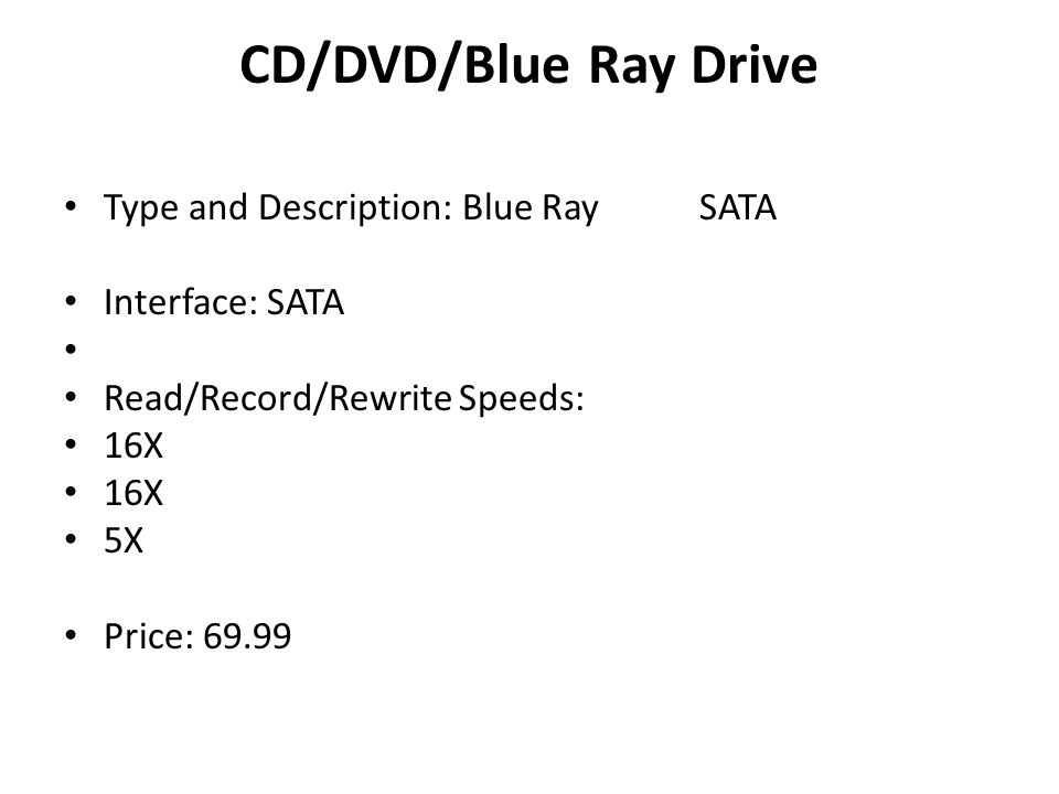 CD/DVD/Blue Ray Drive Type and Description: Blue RaySATA Interface: SATA Read/Record/Rewrite Speeds: 16X 5X Price: 69.99