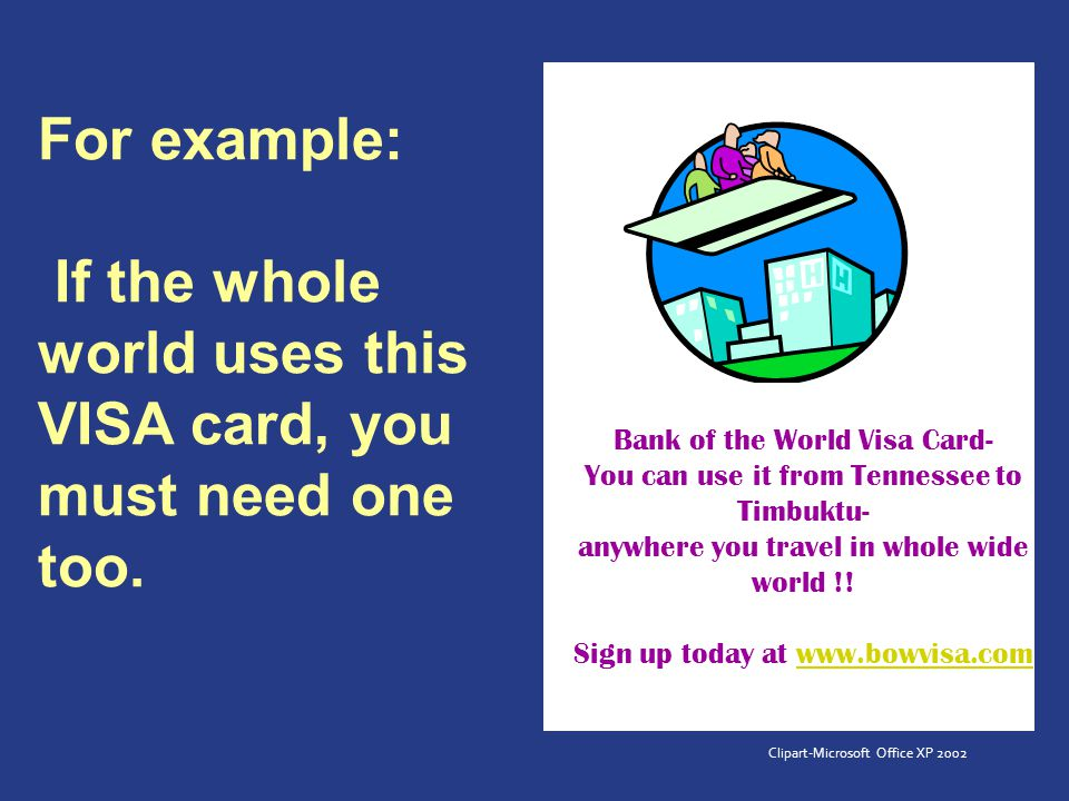 For example: If the whole world uses this VISA card, you must need one too.