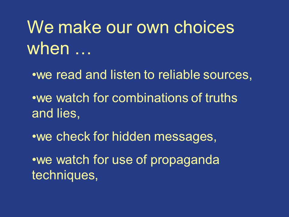 We make our own choices when … we read and listen to reliable sources, we watch for combinations of truths and lies, we check for hidden messages, we watch for use of propaganda techniques,