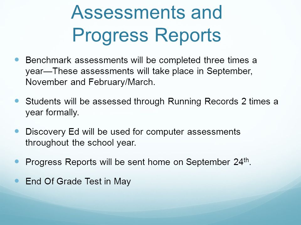 Assessments and Progress Reports Benchmark assessments will be completed three times a year—These assessments will take place in September, November and February/March.