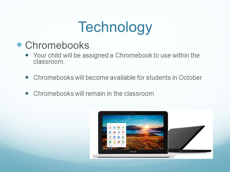 Technology Chromebooks Your child will be assigned a Chromebook to use within the classroom.