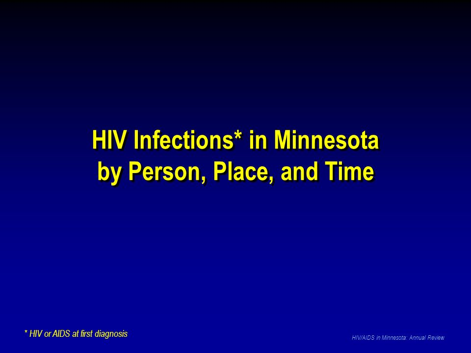HIV Infections* in Minnesota by Person, Place, and Time HIV Infections* in Minnesota by Person, Place, and Time HIV/AIDS in Minnesota: Annual Review * HIV or AIDS at first diagnosis