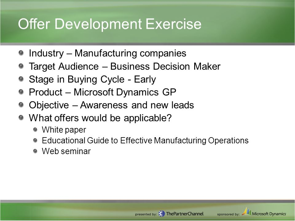 Offer Development Exercise Industry – Manufacturing companies Target Audience – Business Decision Maker Stage in Buying Cycle - Early Product – Microsoft Dynamics GP Objective – Awareness and new leads What offers would be applicable.