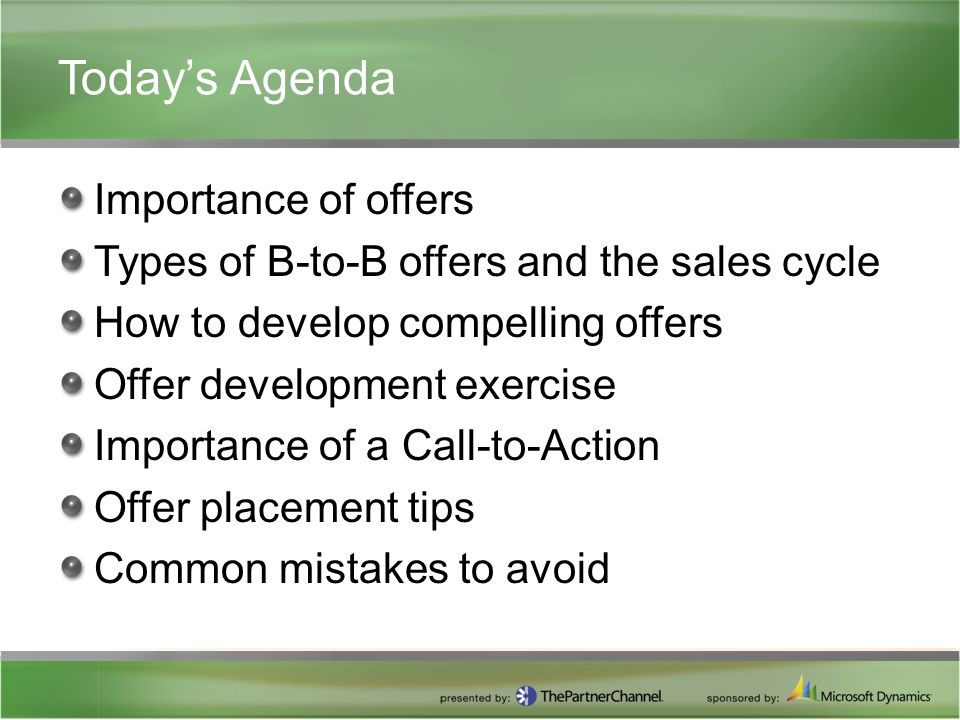 Today's Agenda Importance of offers Types of B-to-B offers and the sales cycle How to develop compelling offers Offer development exercise Importance of a Call-to-Action Offer placement tips Common mistakes to avoid