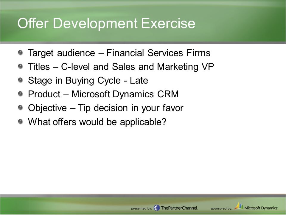 Offer Development Exercise Target audience – Financial Services Firms Titles – C-level and Sales and Marketing VP Stage in Buying Cycle - Late Product – Microsoft Dynamics CRM Objective – Tip decision in your favor What offers would be applicable