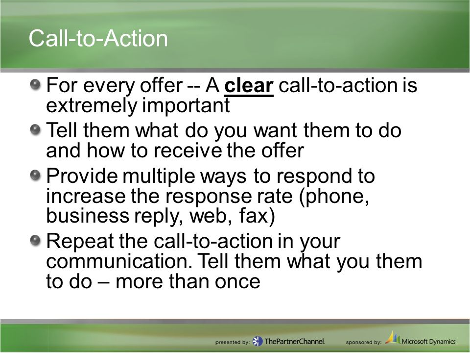 Call-to-Action For every offer -- A clear call-to-action is extremely important Tell them what do you want them to do and how to receive the offer Provide multiple ways to respond to increase the response rate (phone, business reply, web, fax) Repeat the call-to-action in your communication.