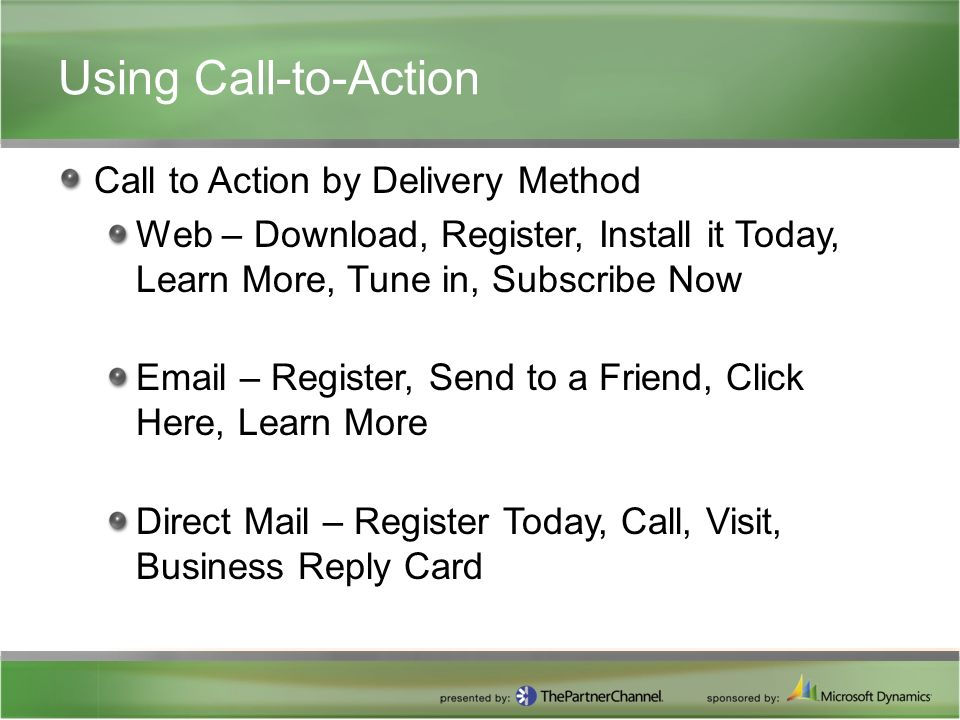 Using Call-to-Action Call to Action by Delivery Method Web – Download, Register, Install it Today, Learn More, Tune in, Subscribe Now  – Register, Send to a Friend, Click Here, Learn More Direct Mail – Register Today, Call, Visit, Business Reply Card