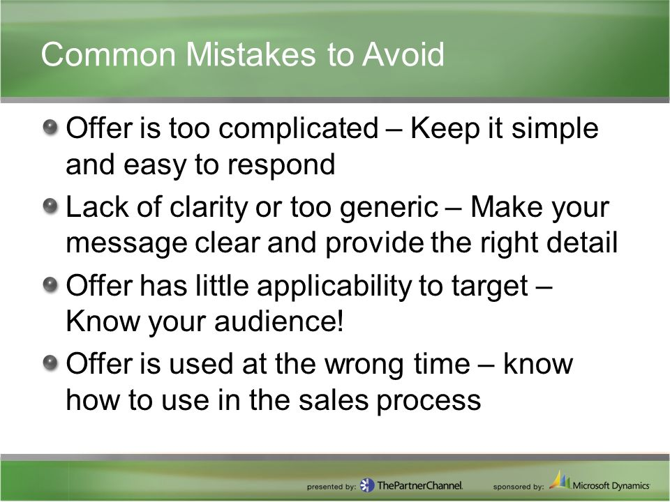 Common Mistakes to Avoid Offer is too complicated – Keep it simple and easy to respond Lack of clarity or too generic – Make your message clear and provide the right detail Offer has little applicability to target – Know your audience.