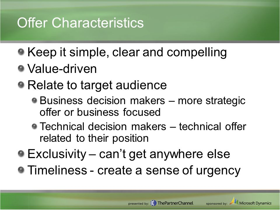Offer Characteristics Keep it simple, clear and compelling Value-driven Relate to target audience Business decision makers – more strategic offer or business focused Technical decision makers – technical offer related to their position Exclusivity – can't get anywhere else Timeliness - create a sense of urgency