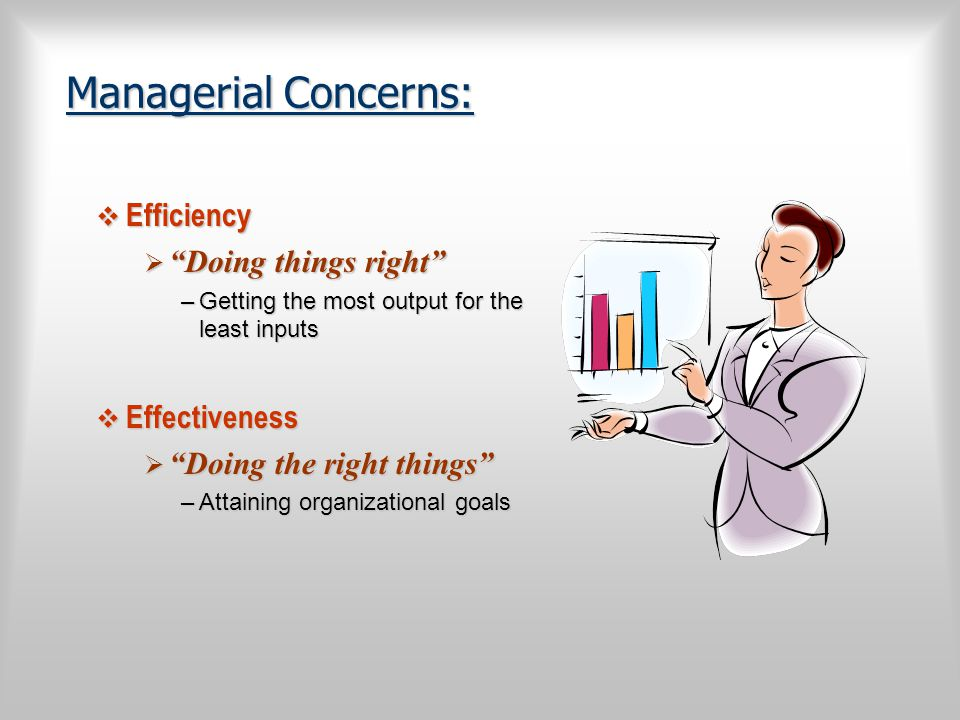 "Managerial Concerns:  Efficiency  ""Doing things right"" –Getting the most output for the least inputs  Effectiveness  ""Doing the right things"" –Att"