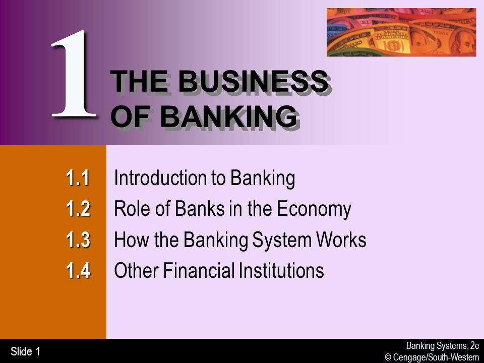 Banking Systems, 2e © Cengage/South-Western Slide 1 THE BUSINESS OF BANKING Introduction to Banking Role of Banks in the Economy How the Banking System Works Other Financial Institutions 1