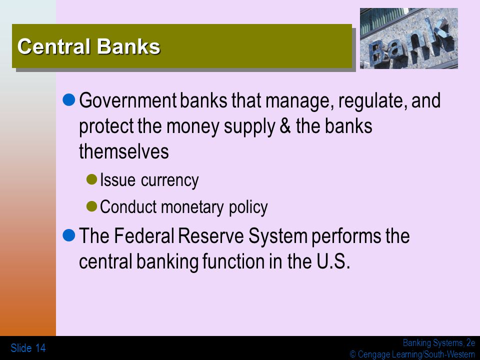 Banking Systems, 2e © Cengage Learning/South-Western Central Banks Government banks that manage, regulate, and protect the money supply & the banks themselves Issue currency Conduct monetary policy The Federal Reserve System performs the central banking function in the U.S.